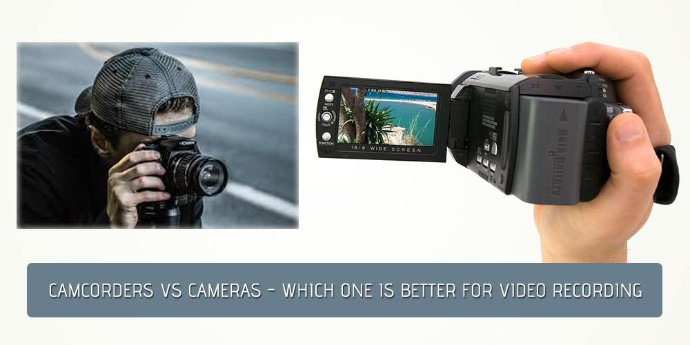 Camcorders Vs Cameras: Which One Is Better For Video Recording?